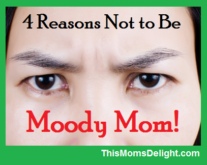 4 Reasons Not to Be Moody Mom