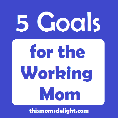 5  Goals for the working mom
