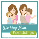 Working Mom Friendships - thismomsdelight