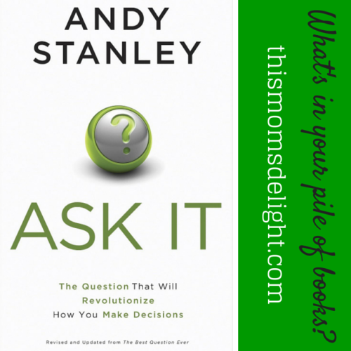 Ask It: The Question That Will Revolutionize How You Make Decisions - by Andy Stanley - www.thismomsdelight.com #decisionmaking