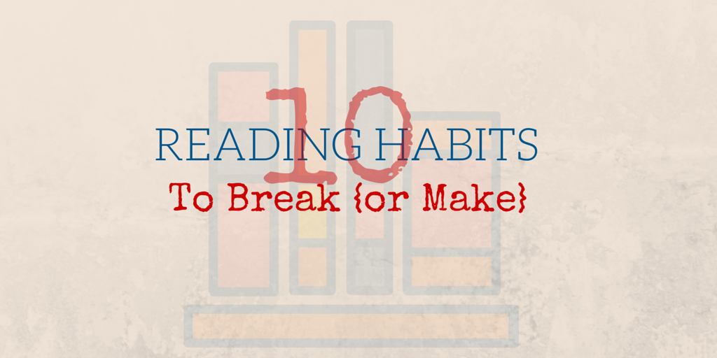 10 Reading Habits to Break {or Make}