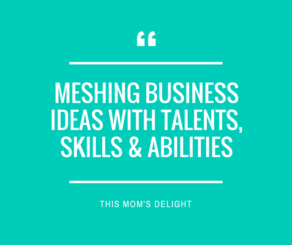 Meshing Business Ideas with Talents, Skills & Abilities